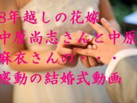8年越しの花嫁 中原尚志さんと麻衣さんの結婚式動画で涙が止まらない!